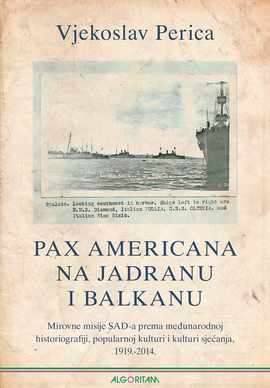 KNJIGA VJEKOSLAVA PERICE 'Pax Americana na Jadranu i Balkanu' objavljena je u izdanju Algoritma, a govori o golemom utjecaju SAD-a na naše prostore tijekom 20. stoljeća FOTO: 'Pax Americana na Jadranu i Balkanu'